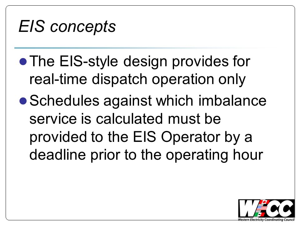 EIS concepts The EIS-style design provides for real-time dispatch operation only Schedules against which imbalance service is calculated must be provided to the EIS Operator by a deadline prior to the operating hour
