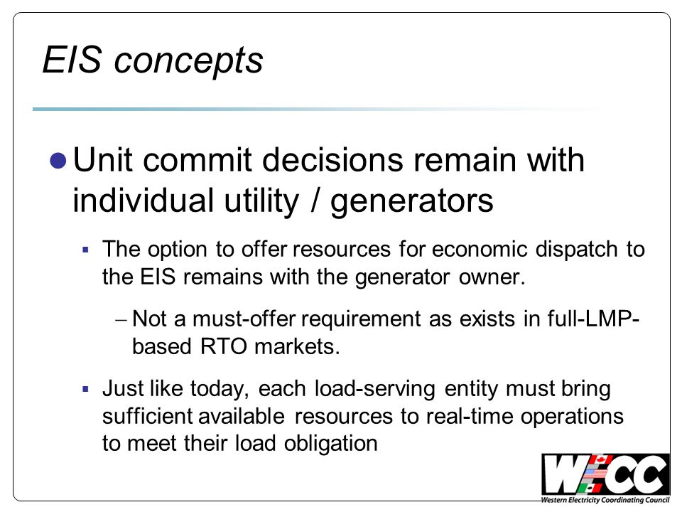 EIS concepts Unit commit decisions remain with individual utility / generators The option to offer resources for economic dispatch to the EIS remains with the generator owner.