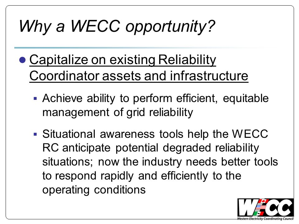EIS concepts The WECC EIS design leverages the existing investment in WECC Reliability Coordinator Infrastructure Makes use of existing State Estimator and Contingency Analysis software already in-use as well WECC-owned (but currently unused) optimal power flow software