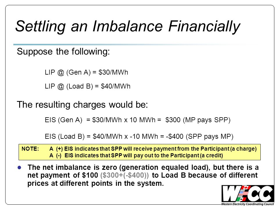 Settling an Imbalance Financially Suppose the following: LIP @ (Gen A) = $30/MWh LIP @ (Load B) = $40/MWh The resulting charges would be: EIS (Gen A) = $30/MWh x 10 MWh = $300 (MP pays SPP) EIS (Load B) = $40/MWh x -10 MWh = -$400 (SPP pays MP) The net imbalance is zero (generation equaled load), but there is a net payment of $100 ($300+(-$400)) to Load B because of different prices at different points in the system.
