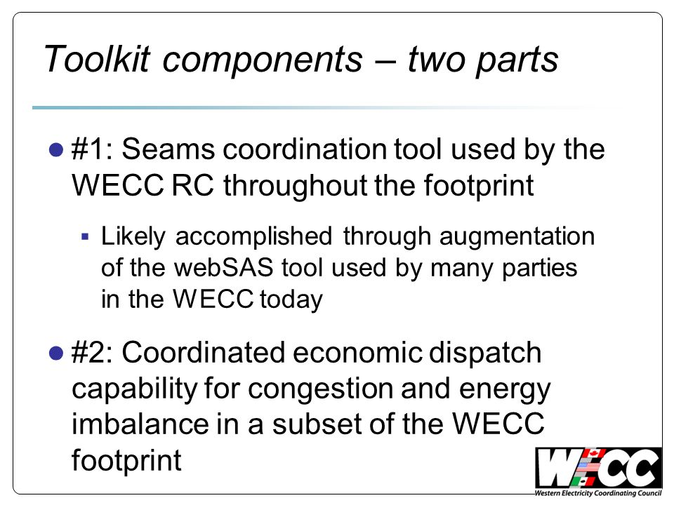 Toolkit components – two parts #1: Seams coordination tool used by the WECC RC throughout the footprint Likely accomplished through augmentation of the webSAS tool used by many parties in the WECC today #2: Coordinated economic dispatch capability for congestion and energy imbalance in a subset of the WECC footprint