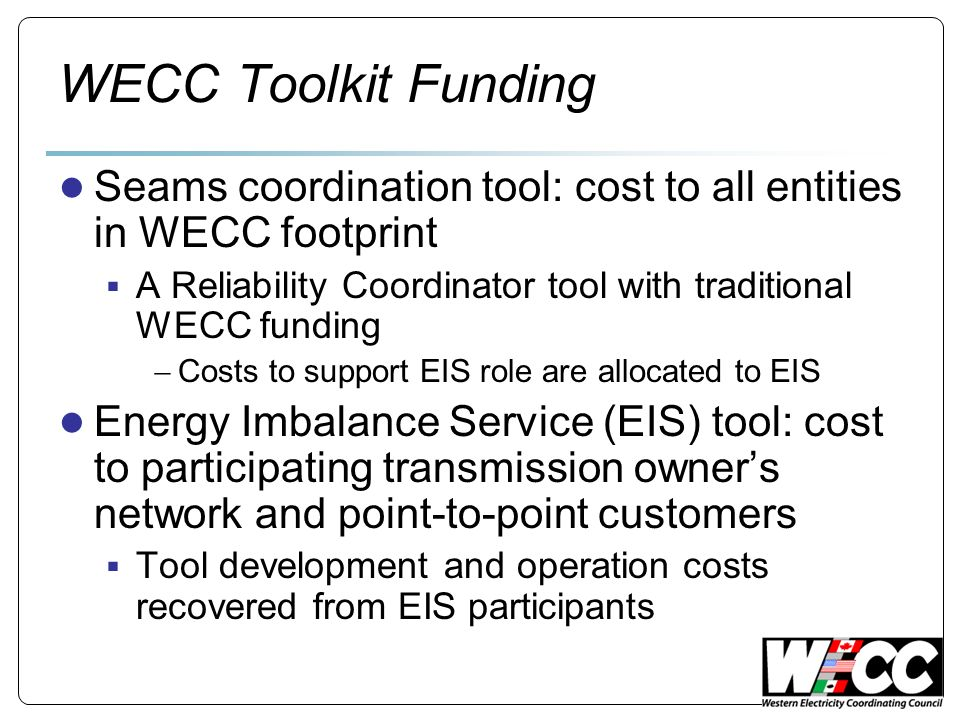 WECC Toolkit Funding Seams coordination tool: cost to all entities in WECC footprint A Reliability Coordinator tool with traditional WECC funding Costs to support EIS role are allocated to EIS Energy Imbalance Service (EIS) tool: cost to participating transmission owners network and point-to-point customers Tool development and operation costs recovered from EIS participants