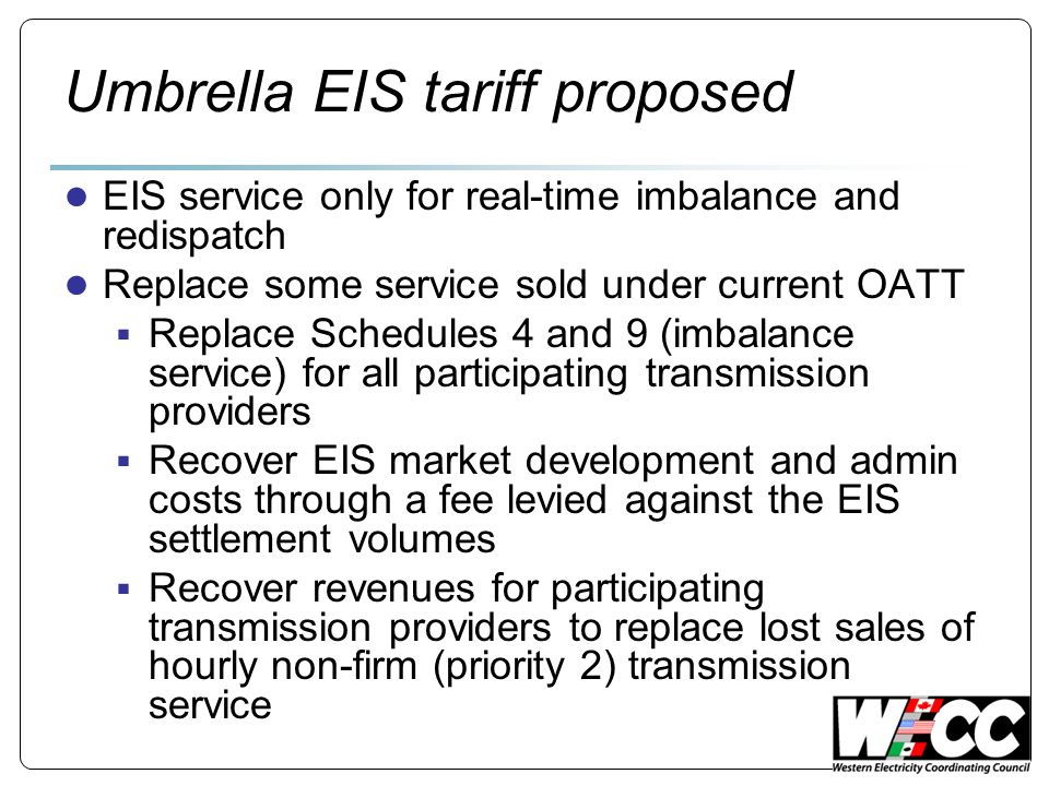 Umbrella EIS tariff proposed EIS service only for real-time imbalance and redispatch Replace some service sold under current OATT Replace Schedules 4 and 9 (imbalance service) for all participating transmission providers Recover EIS market development and admin costs through a fee levied against the EIS settlement volumes Recover revenues for participating transmission providers to replace lost sales of hourly non-firm (priority 2) transmission service