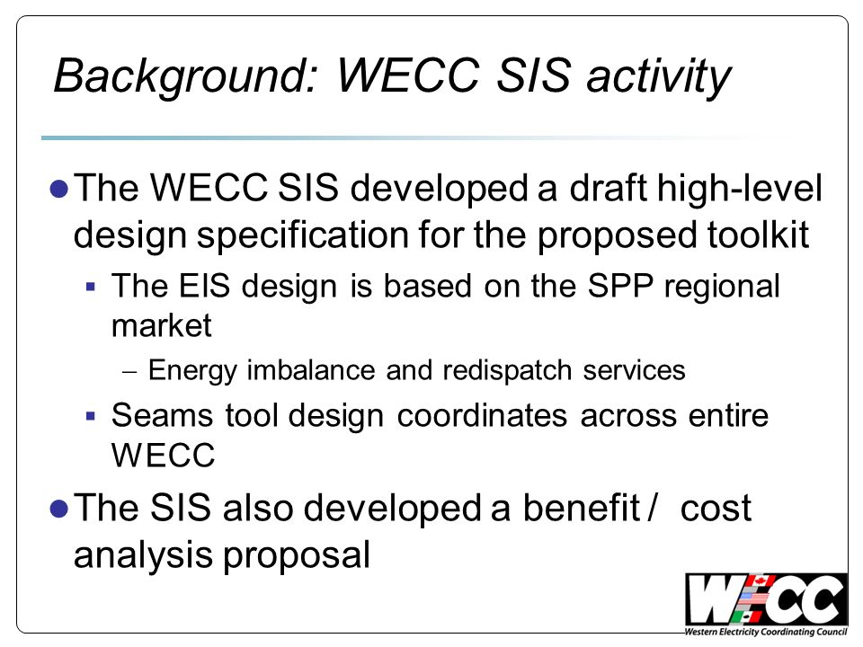 Background: WECC SIS activity The WECC SIS developed a draft high-level design specification for the proposed toolkit The EIS design is based on the SPP regional market Energy imbalance and redispatch services Seams tool design coordinates across entire WECC The SIS also developed a benefit / cost analysis proposal