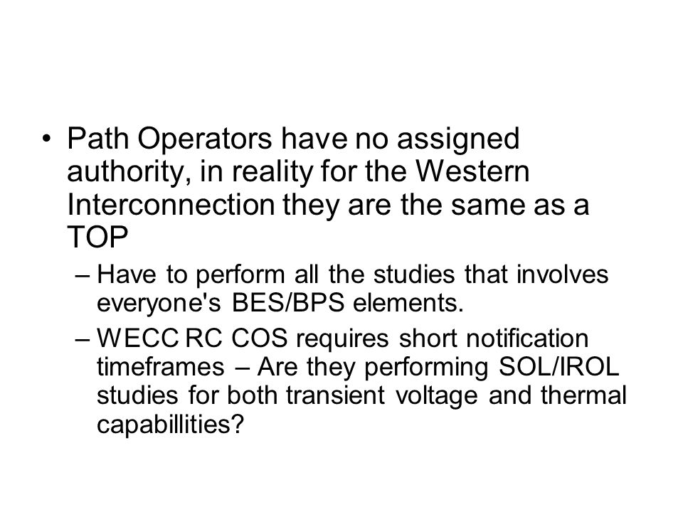 Path Operators have no assigned authority, in reality for the Western Interconnection they are the same as a TOP –Have to perform all the studies that involves everyone s BES/BPS elements.