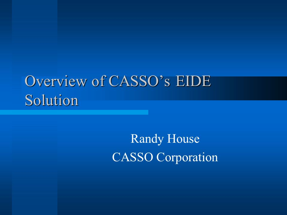Overview of CASSOs EIDE Solution Randy House CASSO Corporation
