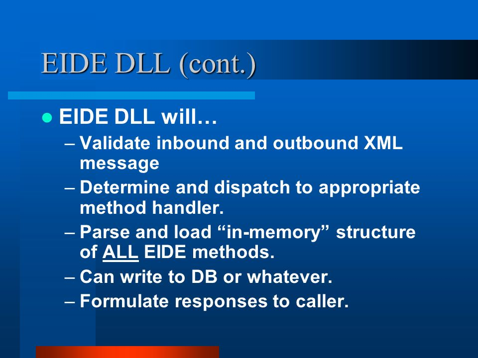 EIDE DLL (cont.) EIDE DLL will… –Validate inbound and outbound XML message –Determine and dispatch to appropriate method handler.