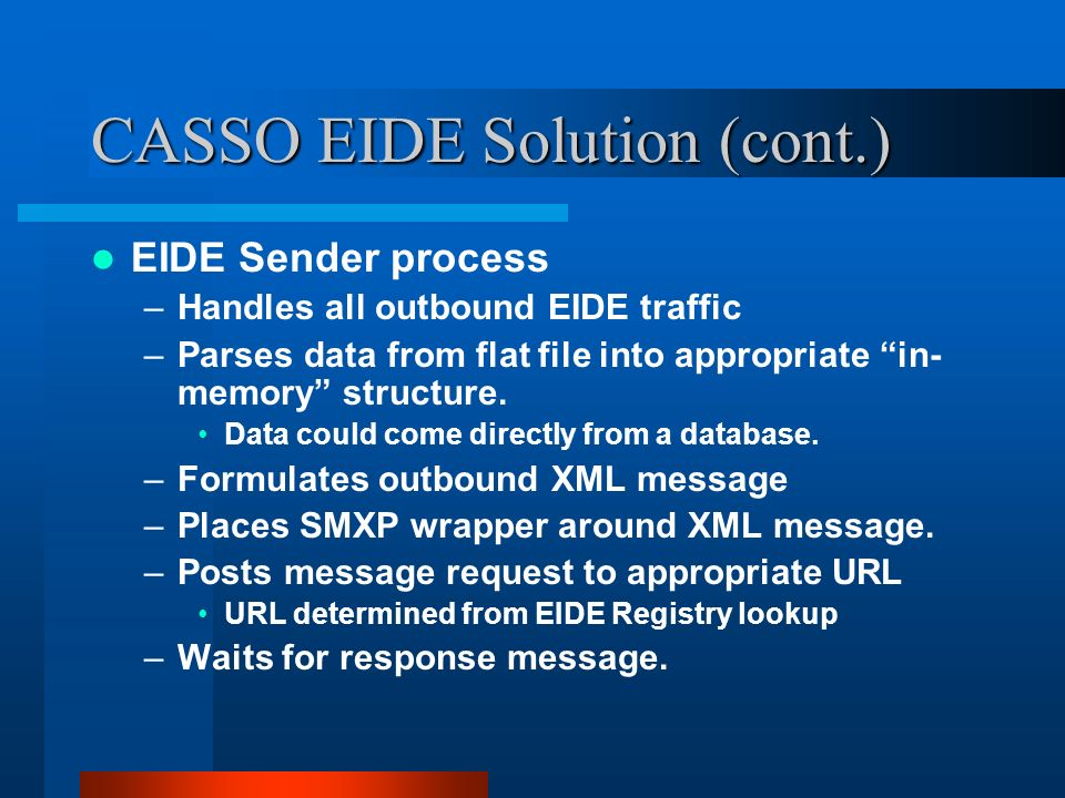 CASSO EIDE Solution (cont.) EIDE Sender process –Handles all outbound EIDE traffic –Parses data from flat file into appropriate in- memory structure.