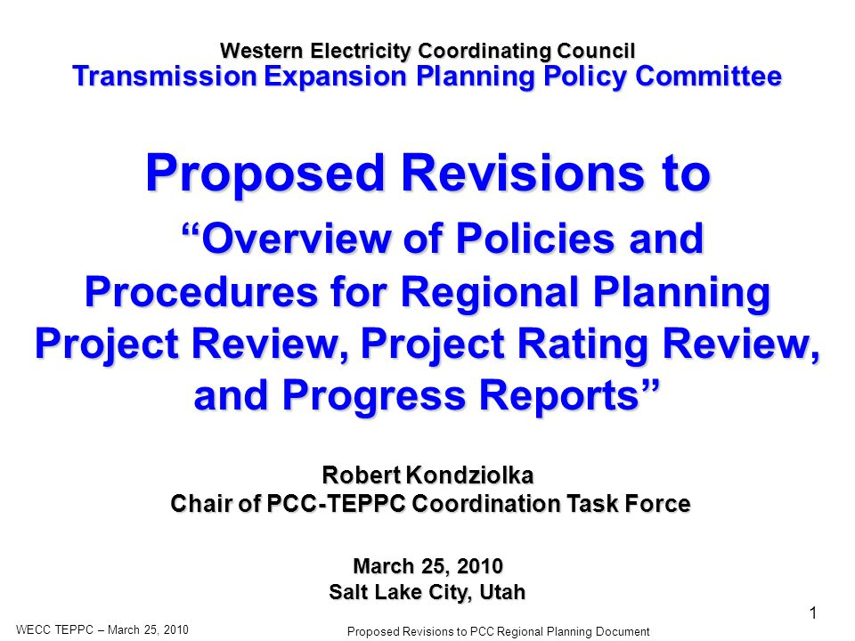 WECC TEPPC – March 25, 2010 Proposed Revisions to PCC Regional Planning Document 1 Proposed Revisions to Overview of Policies and Procedures for Regional Planning Project Review, Project Rating Review, and Progress Reports Overview of Policies and Procedures for Regional Planning Project Review, Project Rating Review, and Progress Reports Western Electricity Coordinating Council Transmission Expansion Planning Policy Committee March 25, 2010 Salt Lake City, Utah Robert Kondziolka Chair of PCC-TEPPC Coordination Task Force Chair of PCC-TEPPC Coordination Task Force