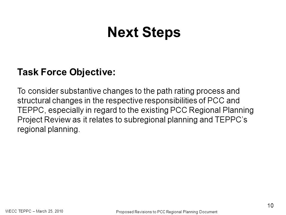 WECC TEPPC – March 25, 2010 Proposed Revisions to PCC Regional Planning Document 10 Next Steps Task Force Objective: To consider substantive changes to the path rating process and structural changes in the respective responsibilities of PCC and TEPPC, especially in regard to the existing PCC Regional Planning Project Review as it relates to subregional planning and TEPPCs regional planning.
