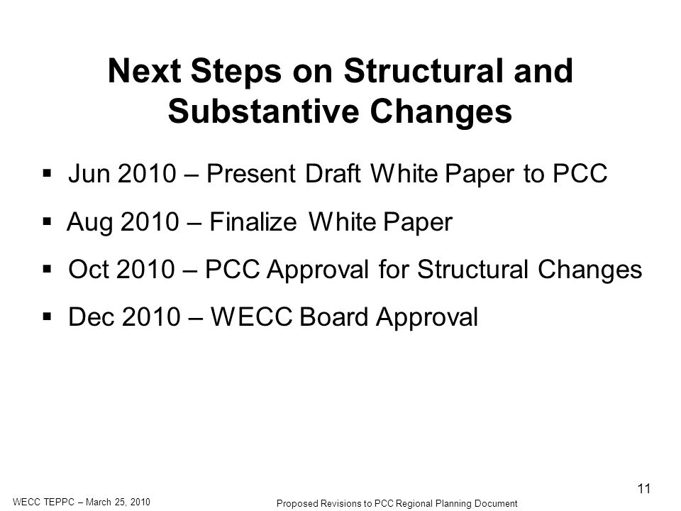 WECC TEPPC – March 25, 2010 Proposed Revisions to PCC Regional Planning Document 11 Next Steps on Structural and Substantive Changes Jun 2010 – Present Draft White Paper to PCC Aug 2010 – Finalize White Paper Oct 2010 – PCC Approval for Structural Changes Dec 2010 – WECC Board Approval