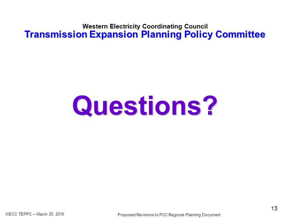 WECC TEPPC – March 25, 2010 Proposed Revisions to PCC Regional Planning Document 13 Western Electricity Coordinating Council Transmission Expansion Planning Policy Committee Questions