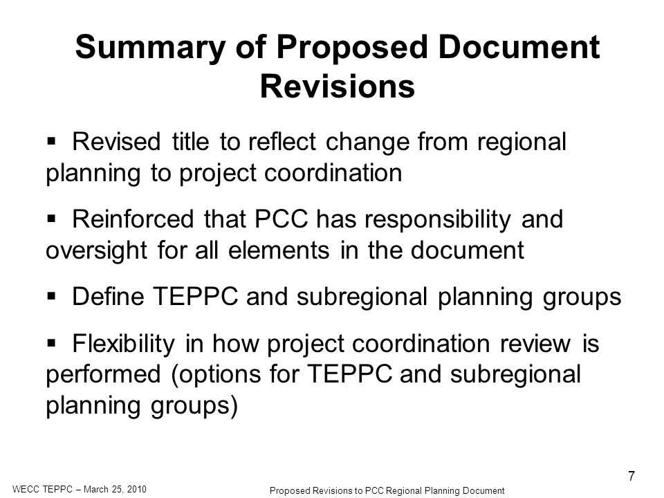 WECC TEPPC – March 25, 2010 Proposed Revisions to PCC Regional Planning Document 7 Summary of Proposed Document Revisions Revised title to reflect change from regional planning to project coordination Reinforced that PCC has responsibility and oversight for all elements in the document Define TEPPC and subregional planning groups Flexibility in how project coordination review is performed (options for TEPPC and subregional planning groups)