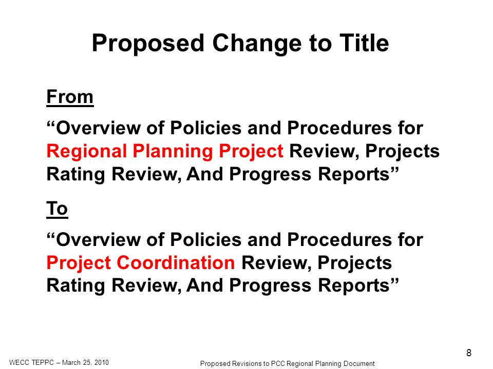 WECC TEPPC – March 25, 2010 Proposed Revisions to PCC Regional Planning Document 8 Proposed Change to Title From Overview of Policies and Procedures for Regional Planning Project Review, Projects Rating Review, And Progress Reports To Overview of Policies and Procedures for Project Coordination Review, Projects Rating Review, And Progress Reports