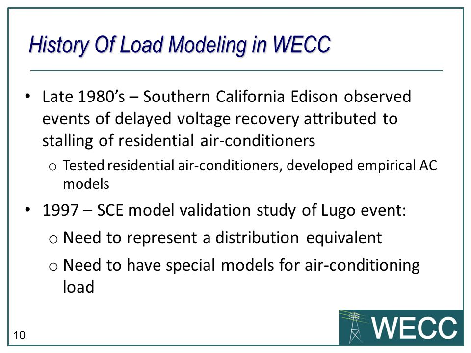10 Late 1980s – Southern California Edison observed events of delayed voltage recovery attributed to stalling of residential air-conditioners o Tested residential air-conditioners, developed empirical AC models 1997 – SCE model validation study of Lugo event: o Need to represent a distribution equivalent o Need to have special models for air-conditioning load History Of Load Modeling in WECC