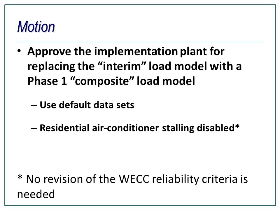 Motion Approve the implementation plant for replacing the interim load model with a Phase 1 composite load model – Use default data sets – Residential air-conditioner stalling disabled* * No revision of the WECC reliability criteria is needed