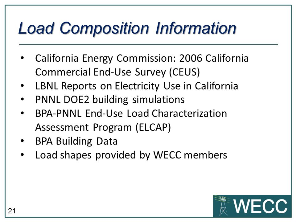 21 California Energy Commission: 2006 California Commercial End-Use Survey (CEUS) LBNL Reports on Electricity Use in California PNNL DOE2 building simulations BPA-PNNL End-Use Load Characterization Assessment Program (ELCAP) BPA Building Data Load shapes provided by WECC members Load Composition Information