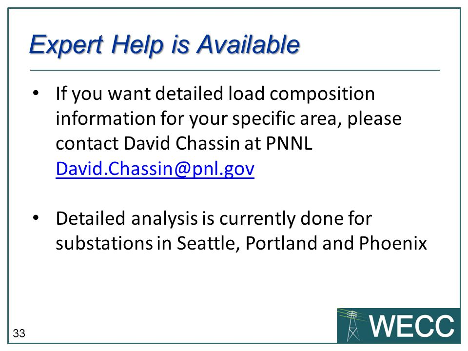33 If you want detailed load composition information for your specific area, please contact David Chassin at PNNL David.Chassin@pnl.gov David.Chassin@pnl.gov Detailed analysis is currently done for substations in Seattle, Portland and Phoenix Expert Help is Available