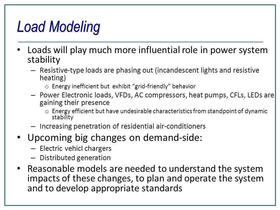 Loads will play much more influential role in power system stability – Resistive-type loads are phasing out (incandescent lights and resistive heating) o Energy inefficient but exhibit grid-friendly behavior – Power Electronic loads, VFDs, AC compressors, heat pumps, CFLs, LEDs are gaining their presence o Energy efficient but have undesirable characteristics from standpoint of dynamic stability – Increasing penetration of residential air-conditioners Upcoming big changes on demand-side: – Electric vehicl chargers – Distributed generation Reasonable models are needed to understand the system impacts of these changes, to plan and operate the system and to develop appropriate standards