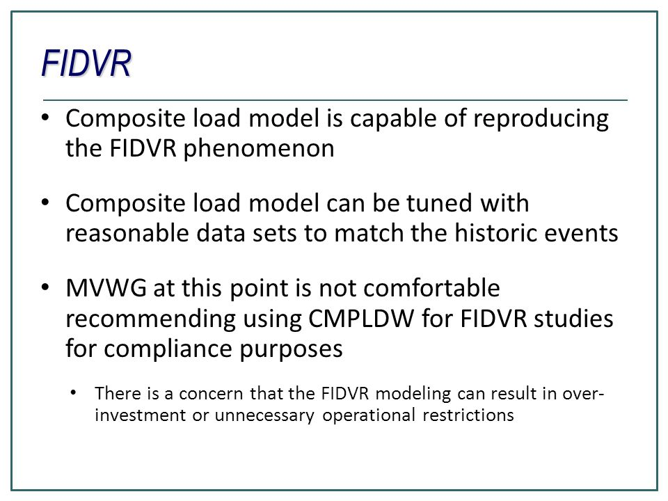 FIDVR Composite load model is capable of reproducing the FIDVR phenomenon Composite load model can be tuned with reasonable data sets to match the historic events MVWG at this point is not comfortable recommending using CMPLDW for FIDVR studies for compliance purposes There is a concern that the FIDVR modeling can result in over- investment or unnecessary operational restrictions