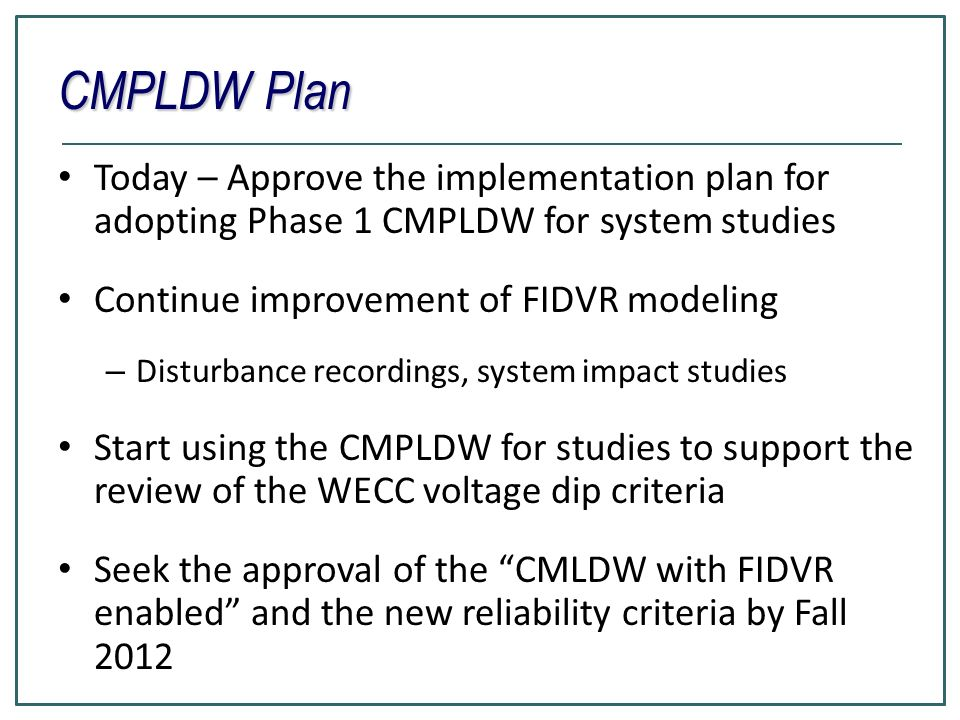 CMPLDW Plan Today – Approve the implementation plan for adopting Phase 1 CMPLDW for system studies Continue improvement of FIDVR modeling – Disturbance recordings, system impact studies Start using the CMPLDW for studies to support the review of the WECC voltage dip criteria Seek the approval of the CMLDW with FIDVR enabled and the new reliability criteria by Fall 2012
