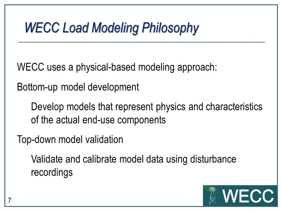 7 WECC Load Modeling Philosophy WECC uses a physical-based modeling approach: Bottom-up model development Develop models that represent physics and characteristics of the actual end-use components Top-down model validation Validate and calibrate model data using disturbance recordings