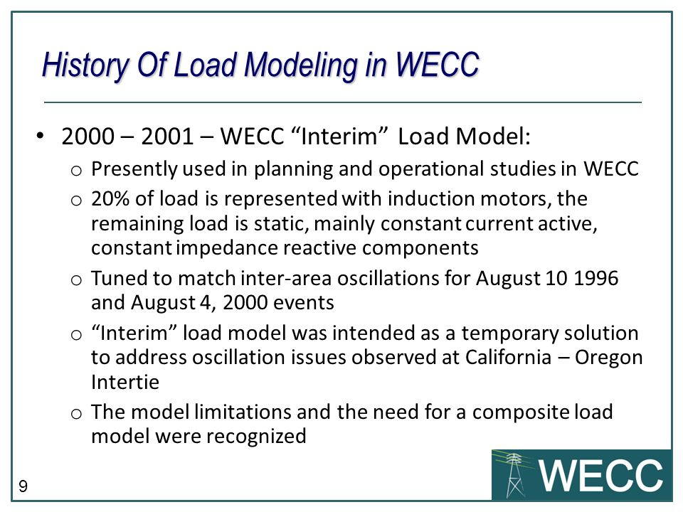 9 2000 – 2001 – WECC Interim Load Model: o Presently used in planning and operational studies in WECC o 20% of load is represented with induction motors, the remaining load is static, mainly constant current active, constant impedance reactive components o Tuned to match inter-area oscillations for August 10 1996 and August 4, 2000 events o Interim load model was intended as a temporary solution to address oscillation issues observed at California – Oregon Intertie o The model limitations and the need for a composite load model were recognized History Of Load Modeling in WECC