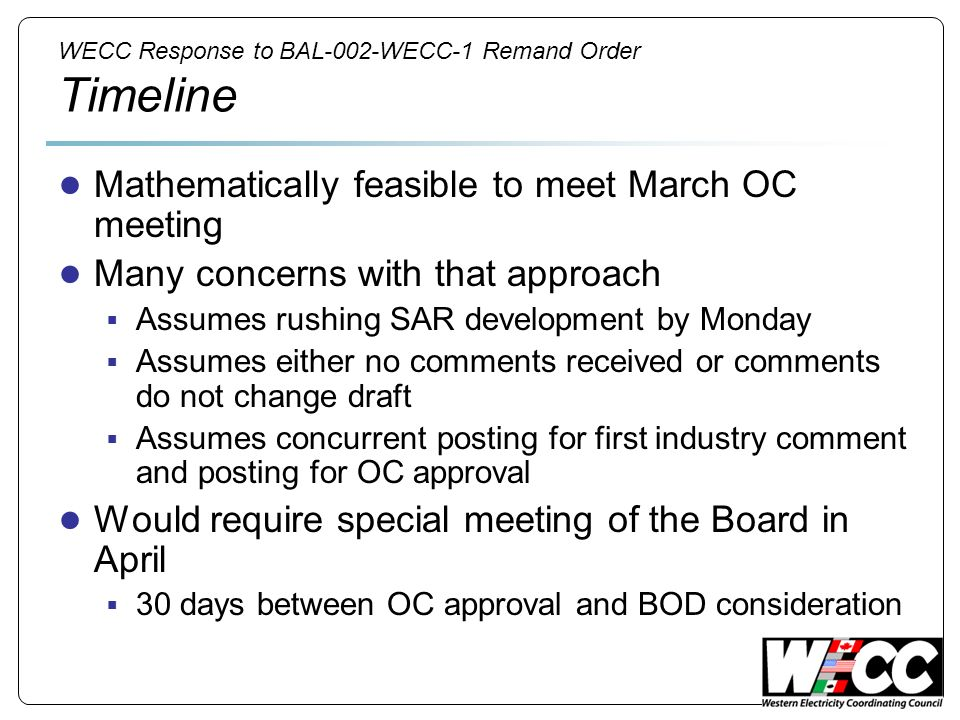 WECC Response to BAL-002-WECC-1 Remand Order Timeline Mathematically feasible to meet March OC meeting Many concerns with that approach Assumes rushing SAR development by Monday Assumes either no comments received or comments do not change draft Assumes concurrent posting for first industry comment and posting for OC approval Would require special meeting of the Board in April 30 days between OC approval and BOD consideration