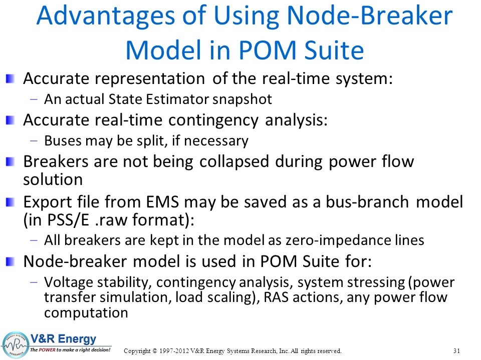 Advantages of Using Node-Breaker Model in POM Suite Accurate representation of the real-time system: – An actual State Estimator snapshot Accurate rea