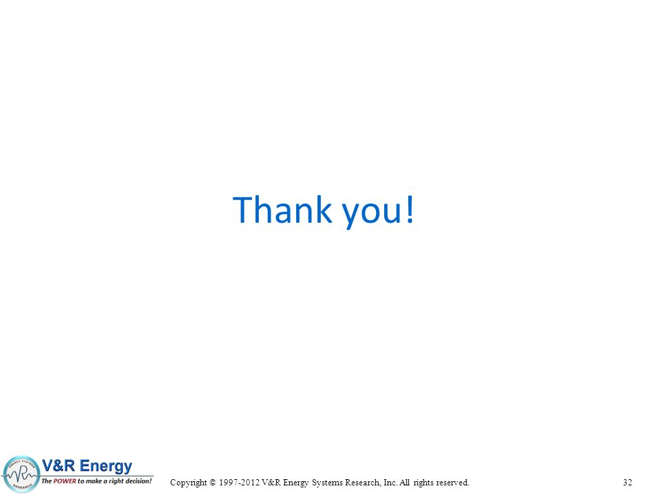 Thank you! Copyright © 1997-2012 V&R Energy Systems Research, Inc. All rights reserved. 32