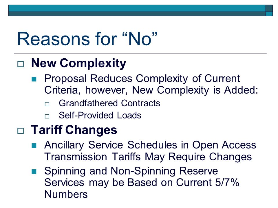 Reasons for No New Complexity Proposal Reduces Complexity of Current Criteria, however, New Complexity is Added: Grandfathered Contracts Self-Provided Loads Tariff Changes Ancillary Service Schedules in Open Access Transmission Tariffs May Require Changes Spinning and Non-Spinning Reserve Services may be Based on Current 5/7% Numbers
