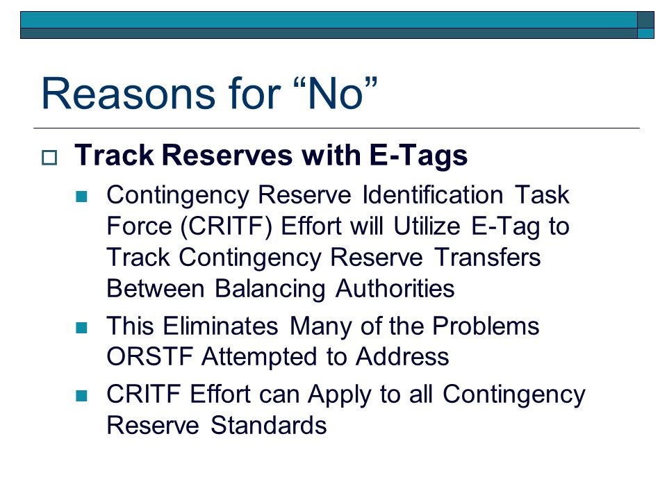 Reasons for No Track Reserves with E-Tags Contingency Reserve Identification Task Force (CRITF) Effort will Utilize E-Tag to Track Contingency Reserve Transfers Between Balancing Authorities This Eliminates Many of the Problems ORSTF Attempted to Address CRITF Effort can Apply to all Contingency Reserve Standards