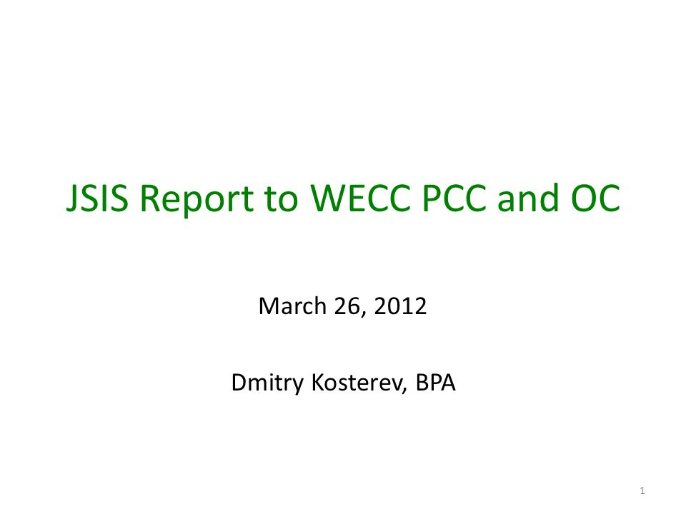 JSIS Report to WECC PCC and OC March 26, 2012 Dmitry Kosterev, BPA 1