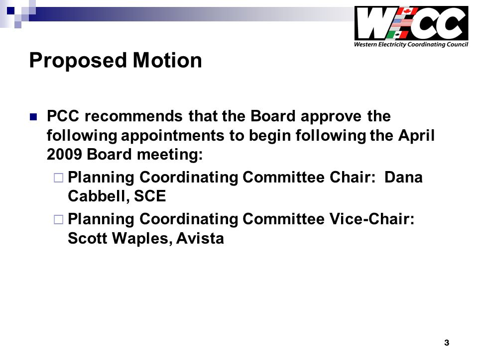 3 Proposed Motion PCC recommends that the Board approve the following appointments to begin following the April 2009 Board meeting: Planning Coordinating Committee Chair: Dana Cabbell, SCE Planning Coordinating Committee Vice-Chair: Scott Waples, Avista