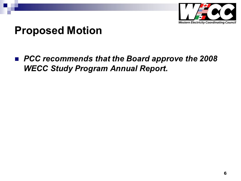 6 Proposed Motion PCC recommends that the Board approve the 2008 WECC Study Program Annual Report.