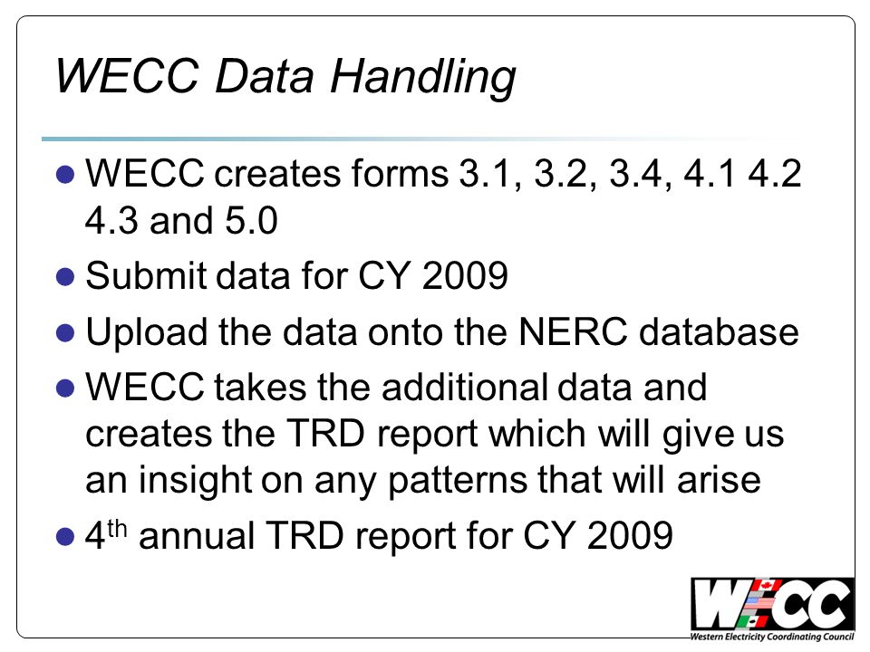 WECC Data Handling WECC creates forms 3.1, 3.2, 3.4, 4.1 4.2 4.3 and 5.0 Submit data for CY 2009 Upload the data onto the NERC database WECC takes the