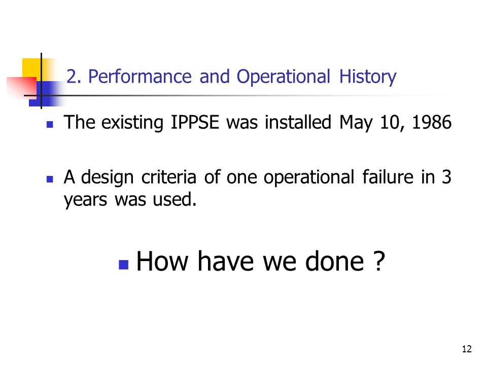 12 2. Performance and Operational History The existing IPPSE was installed May 10, 1986 A design criteria of one operational failure in 3 years was us