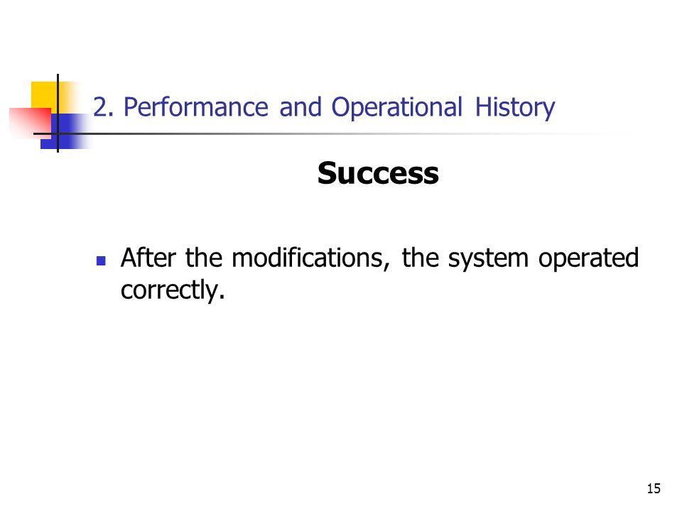 15 2. Performance and Operational History Success After the modifications, the system operated correctly.