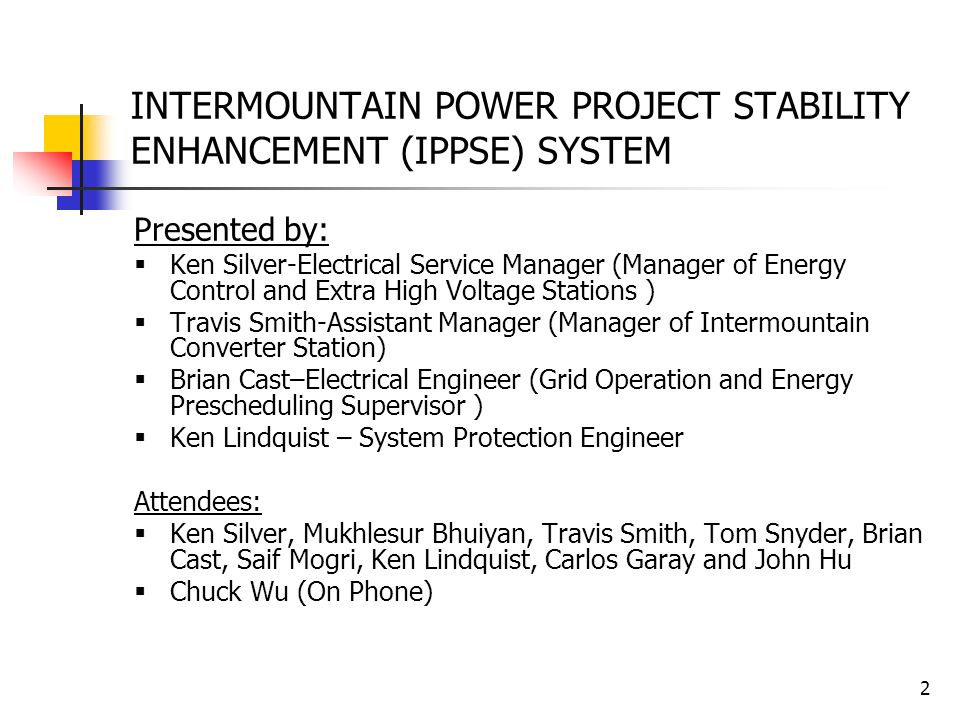 2 INTERMOUNTAIN POWER PROJECT STABILITY ENHANCEMENT (IPPSE) SYSTEM Presented by: Ken Silver-Electrical Service Manager (Manager of Energy Control and