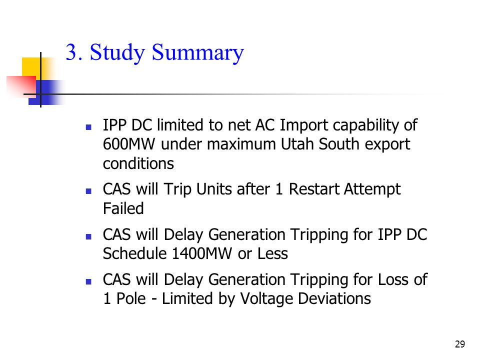 29 3. Study Summary IPP DC limited to net AC Import capability of 600MW under maximum Utah South export conditions CAS will Trip Units after 1 Restart
