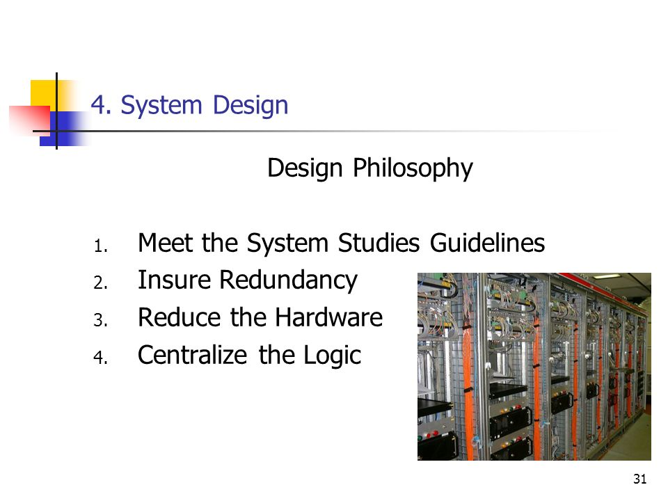 31 4. System Design Design Philosophy 1. Meet the System Studies Guidelines 2. Insure Redundancy 3. Reduce the Hardware 4. Centralize the Logic