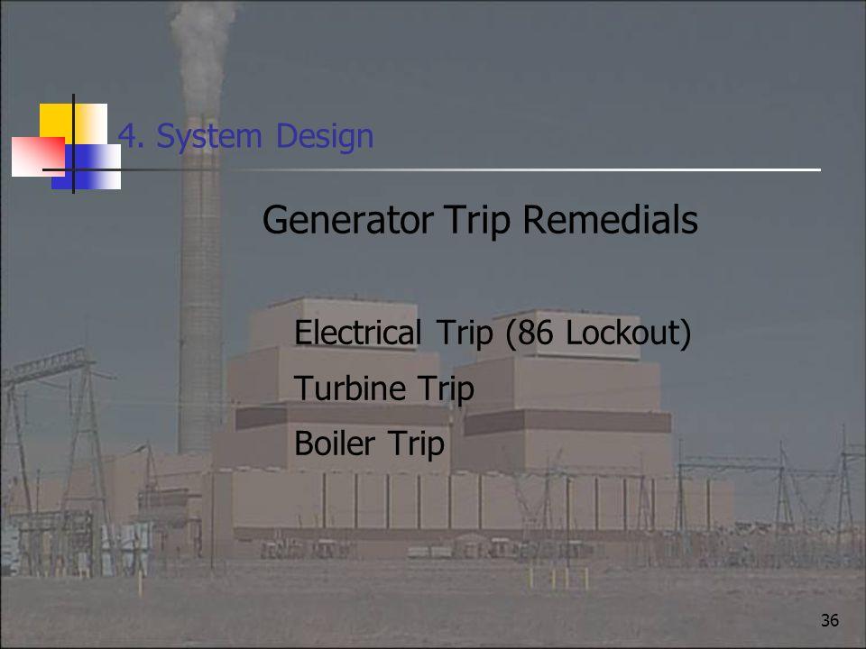 36 4. System Design Generator Trip Remedials Electrical Trip (86 Lockout) Turbine Trip Boiler Trip