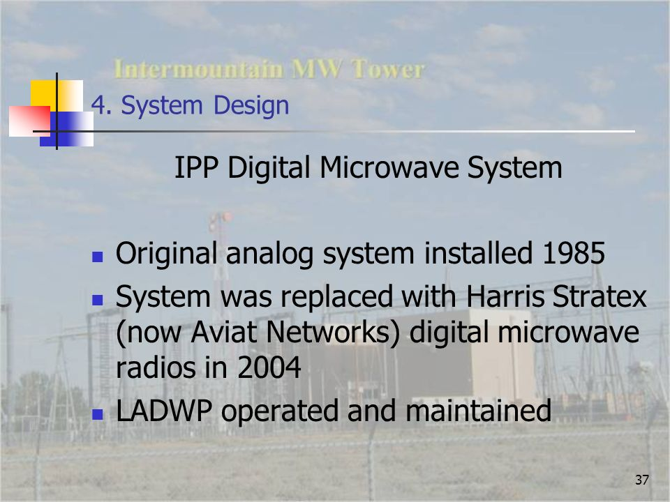 37 4. System Design IPP Digital Microwave System Original analog system installed 1985 System was replaced with Harris Stratex (now Aviat Networks) di