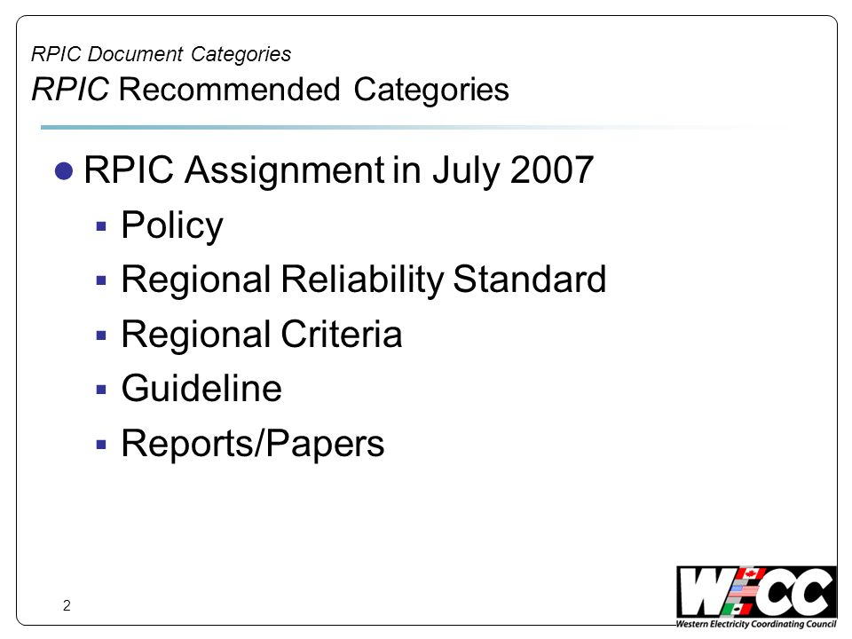 3 RPIC Document Categories RPIC Categories Policies High level document Policy outlines the general path, direction and objectives agreed to by the Board Provide guidance for subsequent Regional Reliability Standards, Regional Criteria, and Guidelines Subject to review and modification by the Board at any time No compliance measurement or enforcement