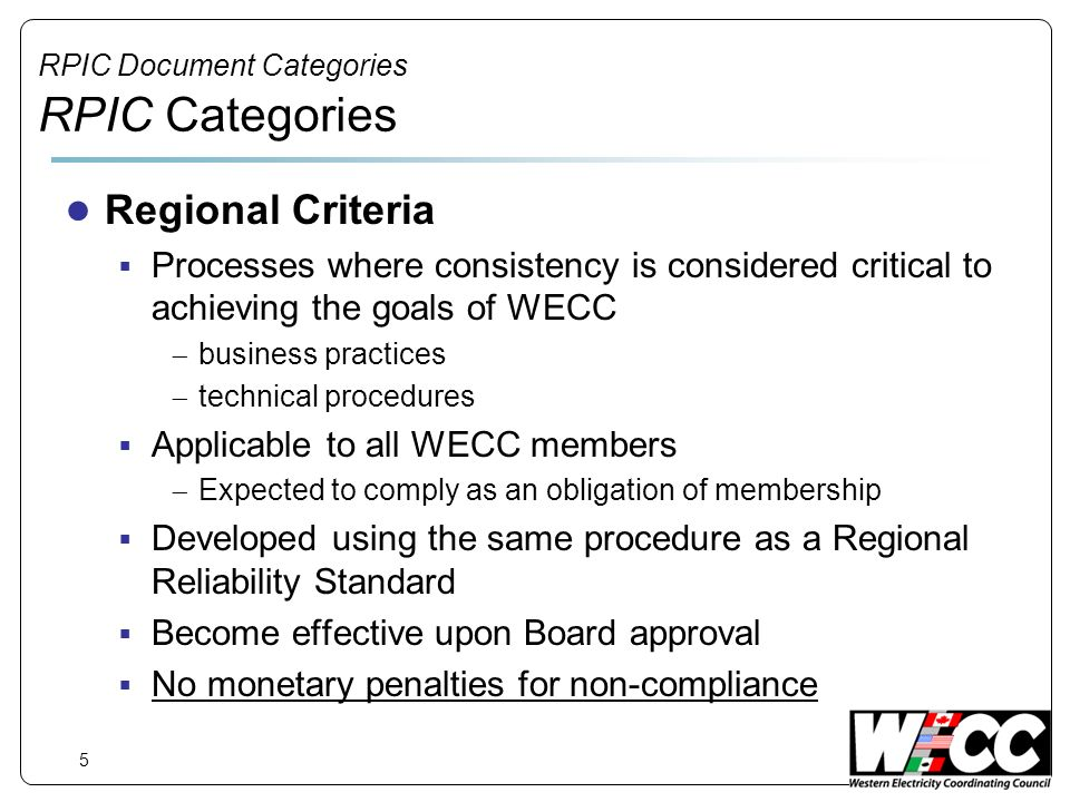 5 RPIC Document Categories RPIC Categories Regional Criteria Processes where consistency is considered critical to achieving the goals of WECC business practices technical procedures Applicable to all WECC members Expected to comply as an obligation of membership Developed using the same procedure as a Regional Reliability Standard Become effective upon Board approval No monetary penalties for non-compliance