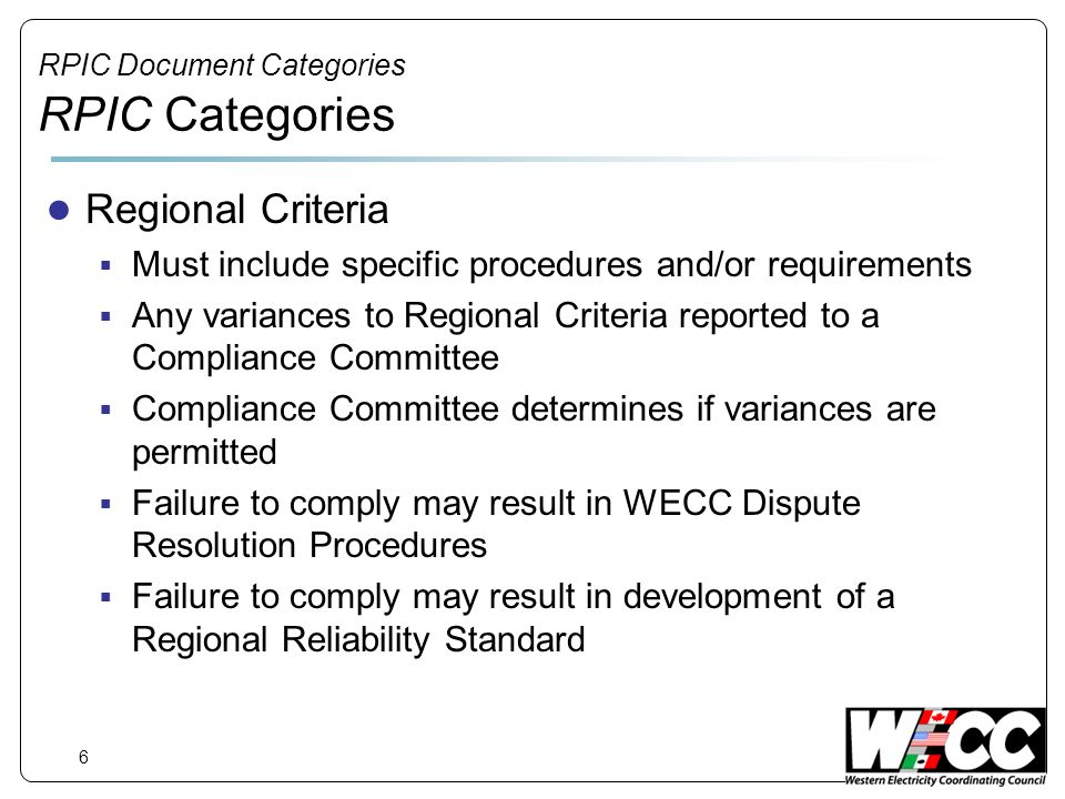 6 RPIC Document Categories RPIC Categories Regional Criteria Must include specific procedures and/or requirements Any variances to Regional Criteria reported to a Compliance Committee Compliance Committee determines if variances are permitted Failure to comply may result in WECC Dispute Resolution Procedures Failure to comply may result in development of a Regional Reliability Standard