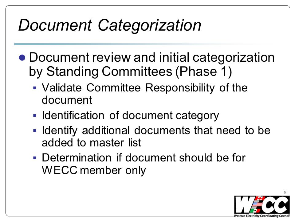 Document Categorization Document review and initial categorization by Standing Committees (Phase 1) Validate Committee Responsibility of the document Identification of document category Identify additional documents that need to be added to master list Determination if document should be for WECC member only 8