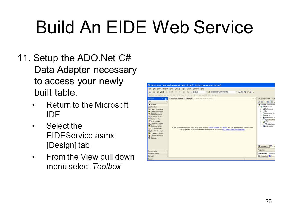 25 Build An EIDE Web Service 11. Setup the ADO.Net C# Data Adapter necessary to access your newly built table. Return to the Microsoft IDE Select the