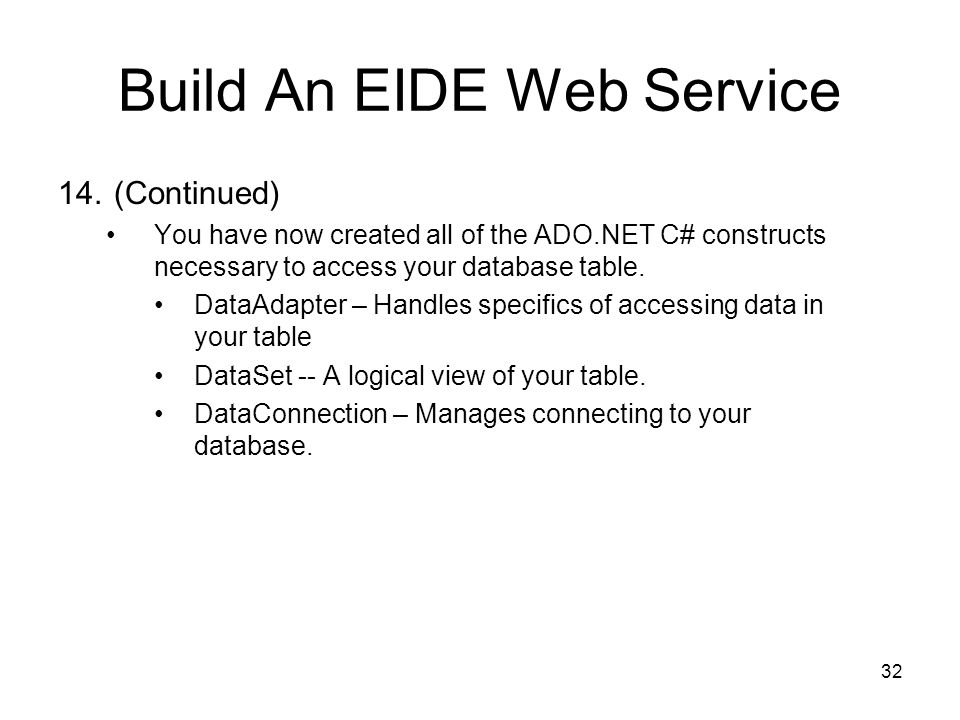 32 Build An EIDE Web Service 14.(Continued) You have now created all of the ADO.NET C# constructs necessary to access your database table.