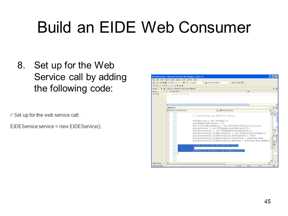 45 Build an EIDE Web Consumer 8.Set up for the Web Service call by adding the following code: // Set up for the web service call.